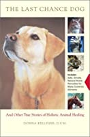 The Last Chance Dog: And Other Stories of Holistic Animal Healing