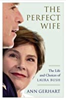 The Perfect Wife: The Life and Choices of Laura Bush