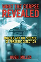 What the Corpse Revealed: Murder and the Science of Forensic Detection