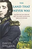 Sir Gregor MacGregor and the Land That Never Was: The Extraordinary Story of the Most Audacious Fraud in History