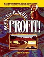 Buy It, Fix It, Sell It: Profit!: A Comprehensive Guide to No-Sweat Money-Making Home Rehab