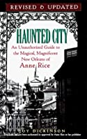 Haunted City—Updated: An Unauthorized Guide to the Magical, Magnificent New Orleans of Anne Rice