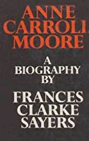 Anne Carroll Moore: A Biography