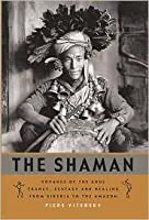 The Shaman: Voyages of the Soul: Trance, Ecstasy and Healing from Siberia to the Amazon