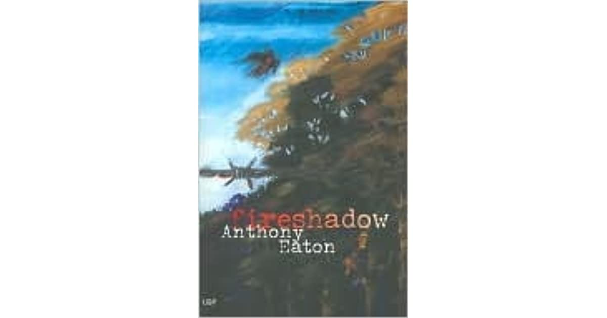 fireshadow by anthony eaton analytical This book, fireshadow, was an intriguing novel written by anthony eaton, whom became a writer since 1997 he was well known right after 2000, all thanks to his first novel, the darkness his first novel had been awarded the west australian premier's award for young adult fiction.