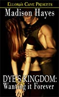 Dye's Kingdom: Wanting It Forever (Kingdom, # 2)