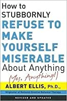 How to Stubbornly Refuse to Make Yourself Miserable About Anything