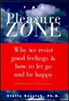 The Pleasure Zone: Why We Resist Good Feelings and How to Let Go and Be Happy