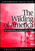 The Wilding of America: How Greed and Violence Are Eroding Our Nation's Character (Contemporary Social Issues (New York, N.Y.).)