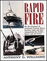 Rapid Fire: The Development of Automatic Cannon, Heavy Machine Guns and Their Ammunition for Armies, Navies and Air Forces