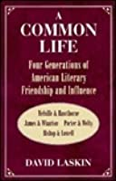 A Common Life: Four Generations of American Literary Friendship and Influence: Melville & Hawthorne, James & Wharton, Porter & Welty, Bishop & Lowell