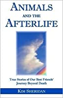 Animals and the Afterlife: True Stories of Our Best-Friends' Journey Beyond Death