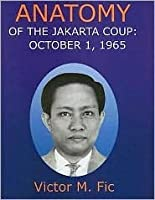 Anatomy of the Jakarata Coup: October 1, 1965: The Collusion with China Which Destroyed the Army Command, President Sukarno and the Communist Party of