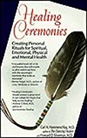 Healing Ceremonies: Creating Personal Ritual for Spiritual, Emotional, Physical, and Mental Health