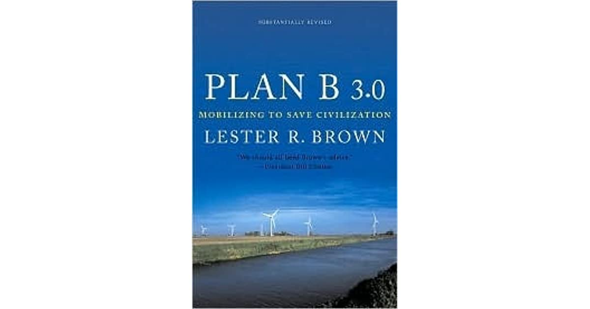 plan b 4 0 mobilizing to save I recently finished reading the book plan b 40: mobilizing to save civilization by  lester brown this book has lots of ideas and generates more.