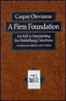 Firm Foundation: Aid to Interpreting the Heidelberg Catechism (Texts & Studies in Reformation & Post-reformation Thought)