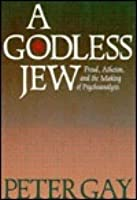 A Godless Jew: Freud, Atheism, and the Making of Psychoanalysis