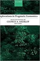 Explorations in Pragmatic Economics: Selected Papers of George A. Akerlof and Co-Authors