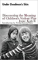 Under Deadman's Skin: Discovering the Meaning of Children's Violent Play