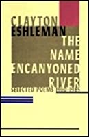 The Name Encanyoned River: Selected Poems, 1960 1985