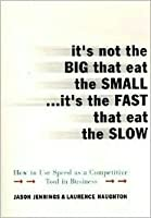It's Not the Big That Eat the Small...It's the Fast That Eat: How to Use Speed as a Competitive Tool in Business