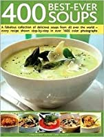 400 Best-Ever Soups: A Fabulous Collection of Delicious Soups from All Over the World - Every Recipe Shown Step-By-Step with Over 1600 Color Photographs