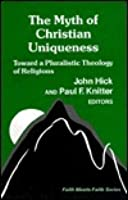 The Myth of Christian Uniqueness (Faith Meets Faith)