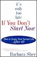 It's Only Too Late If You Don't Start Now : How to Create Your Second Life After Forty