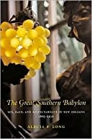 The Great Southern Babylon: Sex, Race, And Respectability In New Orleans, 1865 1920