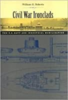 Civil War Ironclads: The U.S. Navy and Industrial Mobilization