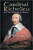 Cardinal Richelieu: And the Making of France