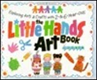 The Little Hands Art Book/Exploring Arts & Crafts With 2-To 6-Year-Olds (Williamson Kids Can!)