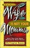 Your Wife Is Not Your Momma: How You Can Have Heaven in Your Home