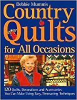 Debbie Mumm's country quilts for all occasions: 120 quilts, decorations and accessories you can make using easy, timesaving techniques