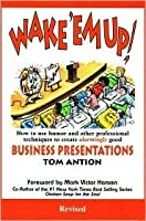 Wake 'em Up! How to Use Humor & Other Professional Techniques to Create Alarmingly Good Business Presentations
