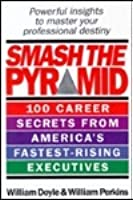 Smash the Pyramid: 100 Career Secrets from America's Fastest Rising Executives