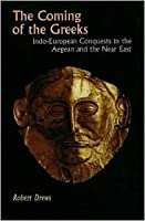 The Coming Of The Greeks: Indo European Conquests In The Aegean And The Near East