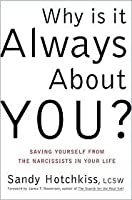Why Is It Always About You? Saving Yourself from the Narcissists in Your Life