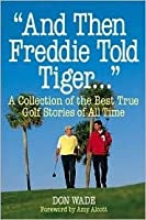 And Then Freddie Told Tiger--: A Collection of the Best True Golf Stories of All Time