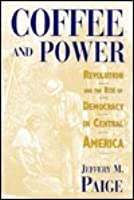 Coffee and Power: Revolution and the Rise of Democracy in Central America,