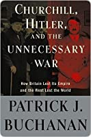 """Churchill, Hitler and """"The Unnecessary War"""": How Britain Lost Its Empire and the West Lost the World"""