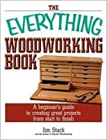 The Everything Woodworking Book: A Beginner's Guide To Creating Great Projects From Start To Finish