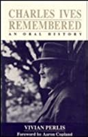 Charles Ives Remembered: An Oral History