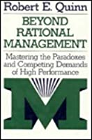 Beyond Rational Management: Mastering the Paradoxes and Competing Demands of High Performance