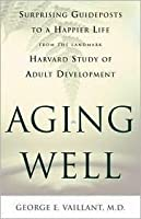 Aging Well: Surprising Guideposts to a Happier Life from the Landmark Harvard Study of Adult Development