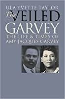 Veiled Garvey: The Life and Times of Amy Jacques Garvey