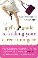 The Girl's Guide to Kicking Your Career Into Gear: Valuable Lessons, True Stories, and Tips For Using What You've Got (A Brain!) to Make Your Worklife Work for You