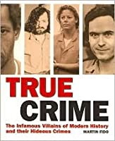 TRUE CRIME, The Infamous Villains of Modern History and Their Hideous Crimes