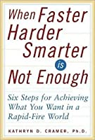 When Faster-Harder-Smarter Is Not Enough: Six Steps for Achieving What You Want in a Rapid-Fire World