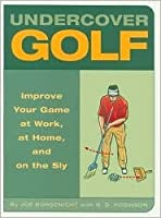 """""""Under Cover Golf"""" (Improve Your Game At Work, Home, and on the Sly)"""